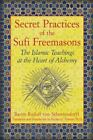 Secret Practices of the Sufi Freemasons : The Islamic Teachings at the Heart of Alchemy by Baron Rudolf Rudolf von Sebottendorff (2013, Paperback)