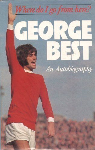 Where Do I Go from Here?: An Autobiography By George Best, Geoffrey Wright