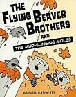 The Flying Beaver Brothers and the Mud-Slinging Moles by Maxwell Eaton III (Hardback, 2013)