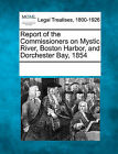 Report of the Commissioners on Mystic River, Boston Harbor, and Dorchester Bay, 1854 by Gale, Making of Modern Law (Paperback / softback, 2011)