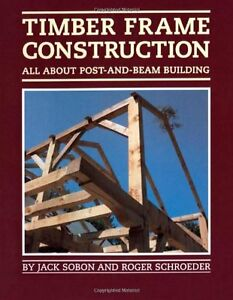Timber frame construction all about post and beam building by jack a