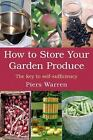 How to Store Your Garden Produce : The Key to Self-Sufficiency by Piers Warren (2008, Paperback, Revised)