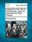 A Report of the Trial of Felix Rourke, Upon an Indictment for High Treason by Anonymous (Paperback / softback, 2012)