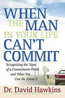 When the Man in Your Life Can't Commit: Recognizing the Signs of a Commitment-Phobe and What You Can Do About It by David Hawkins (Paperback, 2006)