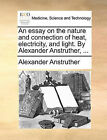 An Essay on the Nature and Connection of Heat, Electricity, and Light. by Alexander Anstruther, ... by Alexander Anstruther (Paperback / softback, 2010)