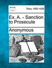 Ex. A. - Sanction to Prosecute by Anonymous (Paperback / softback, 2012)