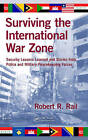 Surviving the International War Zone: Security Lessons Learned and Stories from Police and Military Peacekeeping Forces by Robert R. Rail (Hardback, 2010)