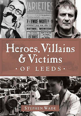 1 of 1 - Heroes, Villains and Victims of Leeds,Wade, Stephen,New Book mon0000021105