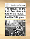 The Statues: Or, the Trial of Constancy. a Tale for the Ladies. by Laetitia Pilkington (Paperback / softback, 2010)