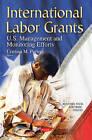 International Labor Grants: U.S. Management and Monitoring Efforts by Nova Science Publishers Inc (Paperback, 2015)