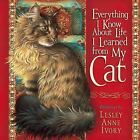 Everything I Know about Life I Learned from My Cat by Lesley Anne Ivory (2006, Hardcover)