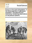 Essays on the Spirit of Legislation, in the Encouragement of Agriculture, Population, Manufactures and Commerce. Containing Observations on the Political Systems by Multiple Contributors, See Notes Multiple Contributors (Paperback / softback, 2010)