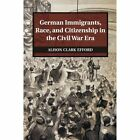German Immigrants, Race, and Citizenship in the Civil War Era by Alison Clark Efford (Paperback, 2014)