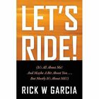 Let's Ride! (It's All about Me! and Maybe a Bit about You. . . But Mostly It's about Me!) by Rick W Garcia (Paperback / softback, 2013)