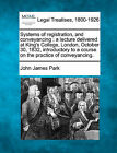 Systems of Registration, and Conveyancing: A Lecture Delivered at King's College, London, October 30, 1832, Introductory to a Course on the Practice of Conveyancing. by John James Park (Paperback / softback, 2010)