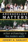 Archaeology Matters: Action Archaeology in the Modern World by Jeremy A. Sabloff (Hardback, 2008)