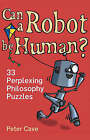 Can a Robot be Human?: 33 Perplexing Philosophy Puzzles by Peter Cave (Paperback, 2007)