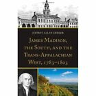 James Madison, the South, and the Trans-Appalachian West, 1783-1803 by Jeffrey Allen Zemler (Hardback, 2013)