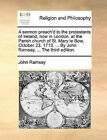 A Sermon Preach'd to the Protestants of Ireland, Now in London, at the Parish Church of St. Mary Le Bow, October 23. 1713. ... by John Ramsay, ... the Third Edition. by John Ramsay (Paperback / softback, 2010)