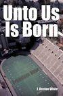 Unto US Is Born by J Benton White 9781452087078 Hardback 2011