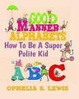 Good Manner Alphabets: How to Be a Super Polite Kid by Ophelia S Lewis (Paperback / softback, 2009)