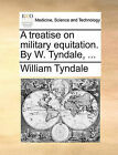 A Treatise on Military Equitation. by W. Tyndale, ... by William Tyndale (Paperback / softback, 2010)