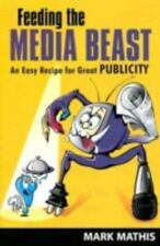 Feeding the Media Beast: An Easy Recipe for Great Publicity Mark E. Mathis Hard
