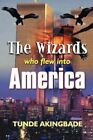 The Wizards Who Flew Into America by Tunde Akingbade 9781410796219