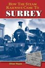 How the Steam Railways Came to Surrey by Oliver Hayes (Paperback, 2015)