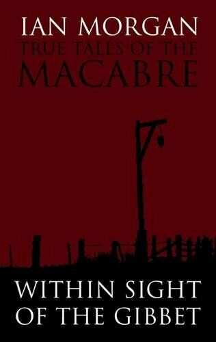 True Tales of the Macabre: Within Sight of the Gibbet By Ian Morgan