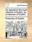 An Appeal to the Loyal Citizens of Dublin, by a Freeman of Dublin. by Of Dublin Freeman of Dublin (Paperback / softback, 2010)