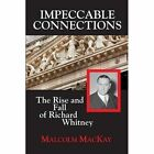 Impeccable Connections - The Rise and Fall of Richard Whitney by Malcolm MacKay (Paperback / softback, 2013)