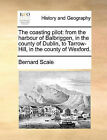 The Coasting Pilot: From the Harbour of Balbriggen, in the County of Dublin, to Tarrow-Hill, in the County of Wexford. by Bernard Scale (Paperback / softback, 2010)