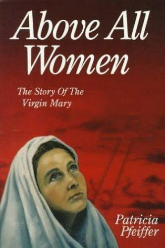 Above All Women : The Story of the Virgin Mary by Patricia Pfeiffer