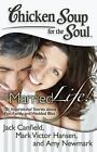 Chicken Soup for the Soul: Married Life! : 101 Inspirational Stories about Fun, Family, and Wedded Bliss by Mark Victor Hansen, Amy Newmark and Jack Canfield (2012, Paperback)