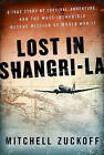 Lost in Shangri-La: A True Story of Survival, Adventure, and the Most Incredible Rescue Mission of World War II by Mitchell Zuckoff (Hardback)