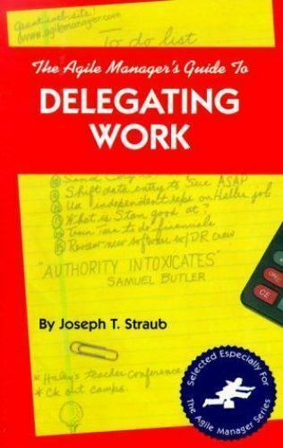 The Agile Manager's Guide to Delegating Work by Joseph T. Straub