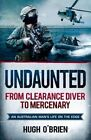 Undaunted: From Clearance Diver to Mercenary - an Australian Man's Life on the Edge by Hugh O'Brien (Paperback, 2014)