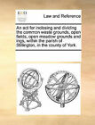 An ACT for Inclosing and Dividing the Common Waste Grounds, Open Fields, Open Meadow Grounds and Ings, Within the Parish of Stillington, in the County of York. by Multiple Contributors (Paperback / softback, 2010)