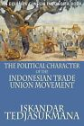 The Political Character of the Indonesian Trade Union Movement by Iskandar Tedjasukmana (Paperback, 2009)