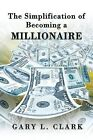 The Simplification of Becoming a Millionaire by Gary L. Clark (Paperback, 2013)