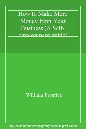 How to Make More Money from Your Business (A Self-employment guide),William Pre