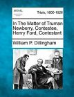 In the Matter of Truman Newberry, Contestee, Henry Ford, Contestant by William P Dillingham (Paperback / softback, 2012)