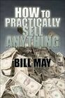 How to Practically Sell Anything by May Bill Author 9781448991181