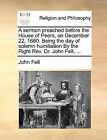 A Sermon Preached Before the House of Peers, on December 22, 1680. Being the Day of Solemn Humiliation by the Right REV. Dr. John Fell, ... by John Fell (Paperback / softback, 2010)