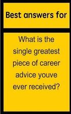 Best Answers for What Is the Single Greatest Piece of Career Advice Youve...