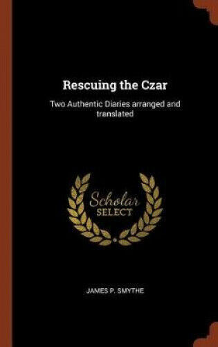 Rescuing the Czar: Two Authentic Diaries Arranged and Translated.