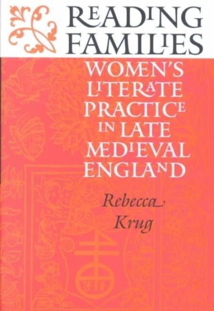 Reading Families: Women's Literate Practice in Late Medieval England, Krug, Rebe