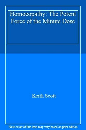 Homoeopathy: The Potent Force of the Minute Dose,Keith Scott