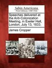Speeches Delivered at the Anti-Colonization Meeting, in Exeter Hall, London, July 13, 1833. by James Cropper (Paperback / softback, 2012)
